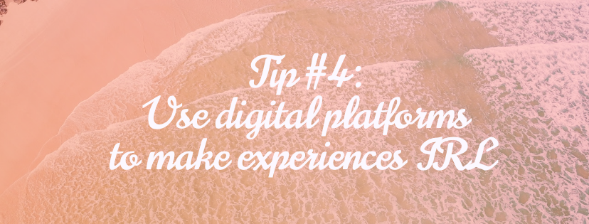Tip #4: Use digital platforms to make experiences IRL
